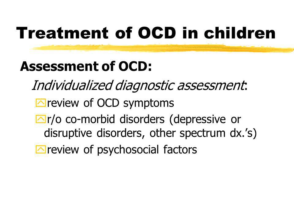 Treatment of OCD in children Assessment of OCD: Individualized diagnostic assessment: yreview of OCD symptoms yr/o co-morbid disorders (depressive or