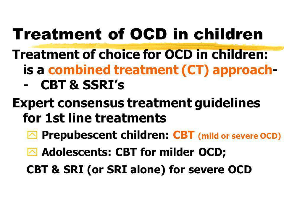 Treatment of OCD in children Treatment of choice for OCD in children: is a combined treatment (CT) approach- -CBT & SSRIs Expert consensus treatment g