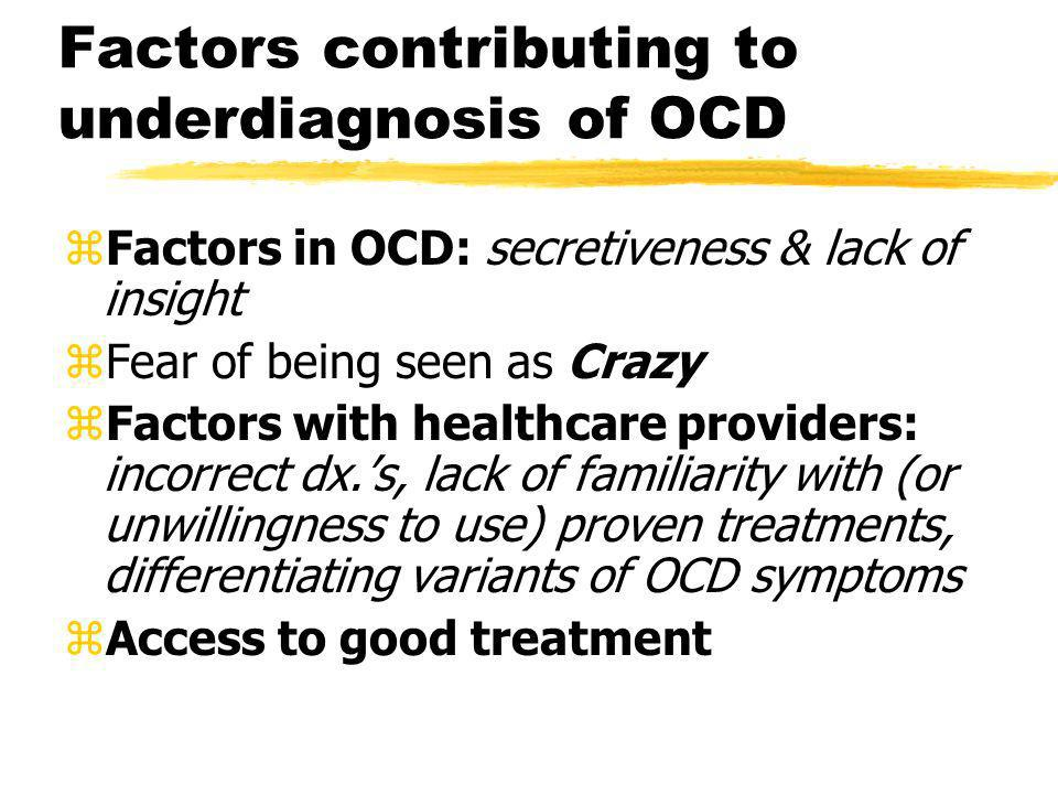 Factors contributing to underdiagnosis of OCD zFactors in OCD: secretiveness & lack of insight zFear of being seen as Crazy zFactors with healthcare p