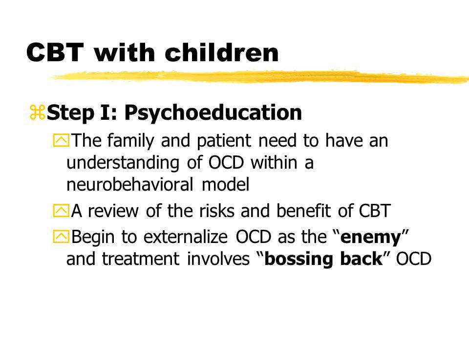 CBT with children zStep I: Psychoeducation yThe family and patient need to have an understanding of OCD within a neurobehavioral model yA review of th