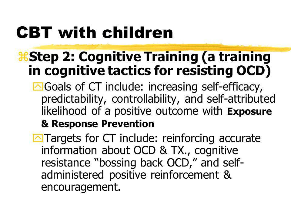 CBT with children zStep 2: Cognitive Training (a training in cognitive tactics for resisting OCD) yGoals of CT include: increasing self-efficacy, pred