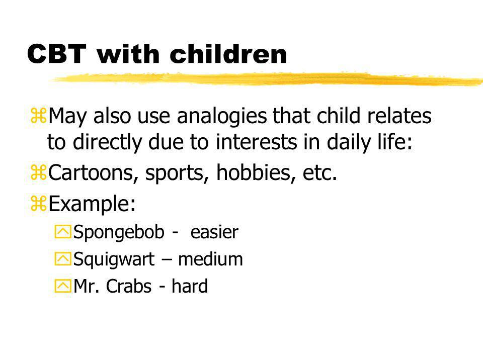 CBT with children zMay also use analogies that child relates to directly due to interests in daily life: zCartoons, sports, hobbies, etc. zExample: yS