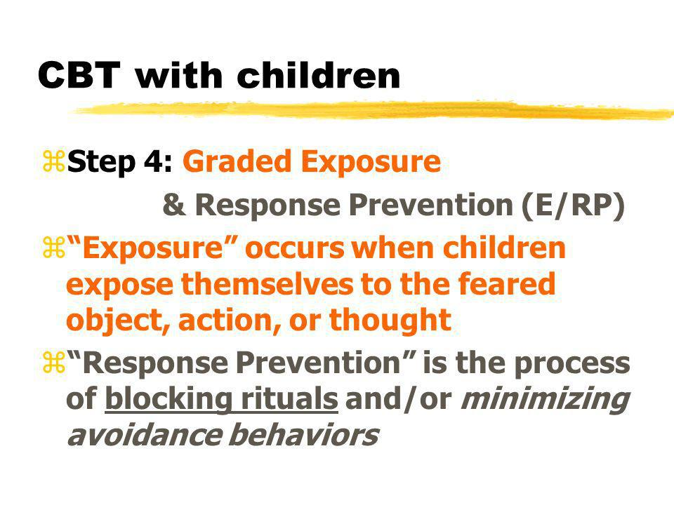 CBT with children zStep 4: Graded Exposure & Response Prevention (E/RP) zExposure occurs when children expose themselves to the feared object, action,