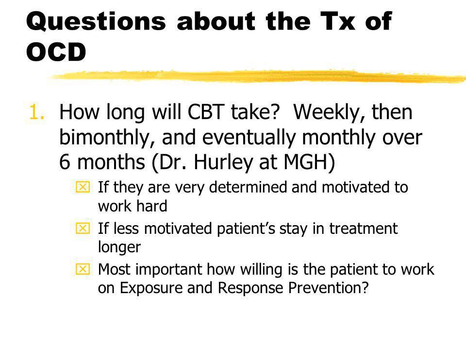 Questions about the Tx of OCD 1.How long will CBT take? Weekly, then bimonthly, and eventually monthly over 6 months (Dr. Hurley at MGH) xIf they are