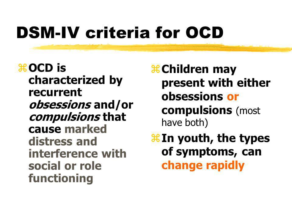 What is not OCD zDevelopmental Factors y Most children exhibit normal age-dependent obsessive-compulsive behaviors (Liking things done just so or insist on elaborate bedtime rituals (Gessell, Ames, & Ilg, 1974) y By middle childhood, these behaviors are replaced by collecting, hobbies and focused interests