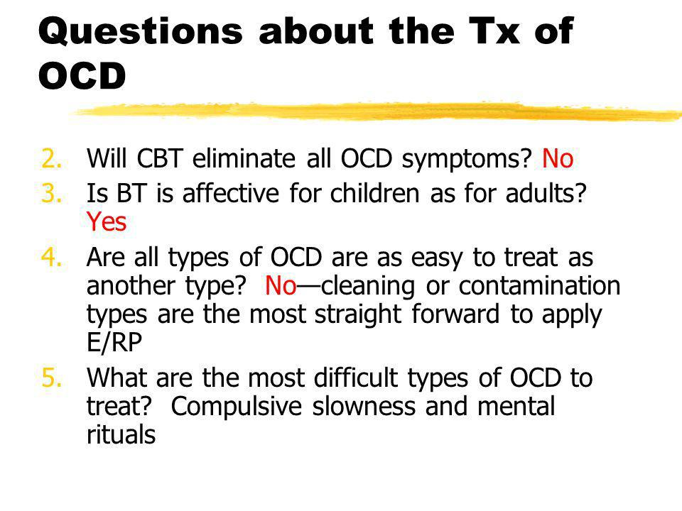 Questions about the Tx of OCD 2.Will CBT eliminate all OCD symptoms? No 3.Is BT is affective for children as for adults? Yes 4.Are all types of OCD ar