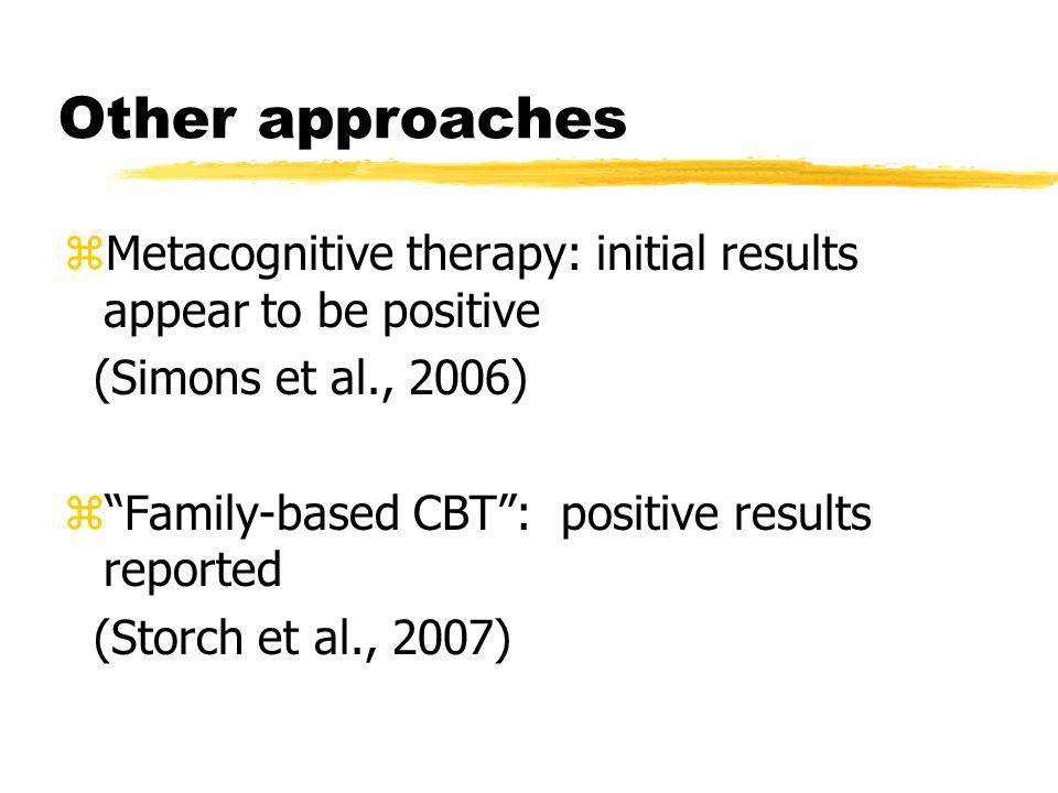 Other approaches zMetacognitive therapy: initial results appear to be positive (Simons et al., 2006) zFamily-based CBT: positive results reported (Sto