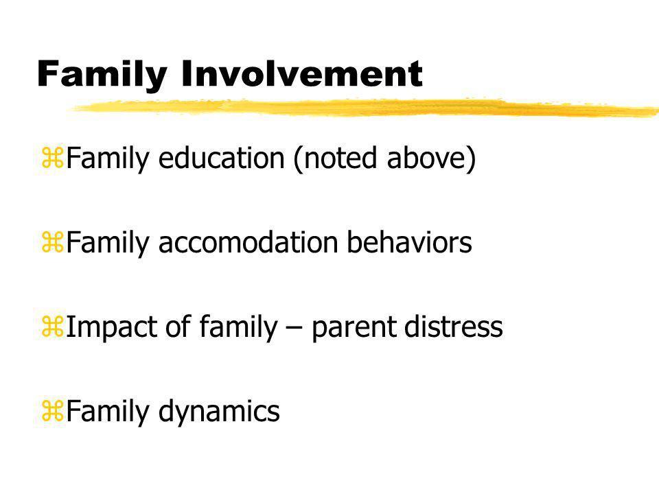 Family Involvement zFamily education (noted above) zFamily accomodation behaviors zImpact of family – parent distress zFamily dynamics
