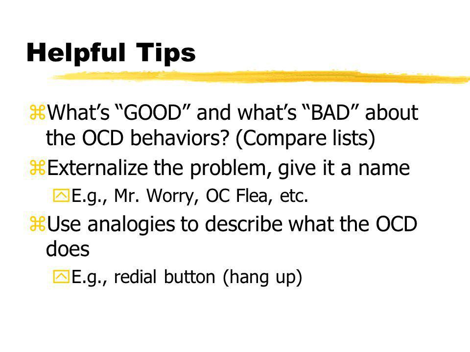 Helpful Tips zWhats GOOD and whats BAD about the OCD behaviors? (Compare lists) zExternalize the problem, give it a name yE.g., Mr. Worry, OC Flea, et