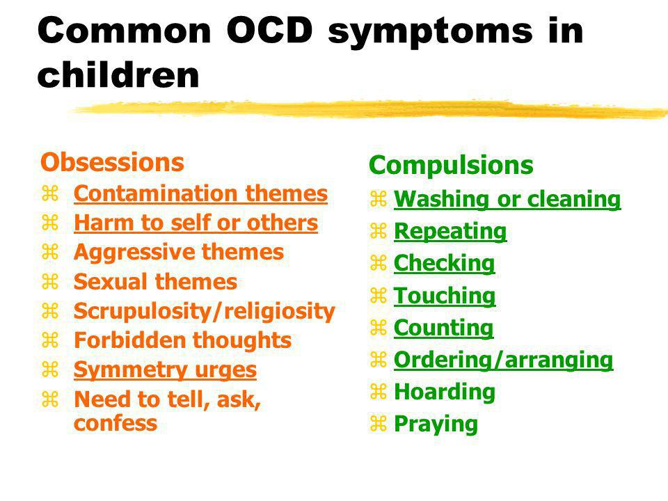 Common OCD symptoms in children Obsessions zContamination themes zHarm to self or others zAggressive themes zSexual themes zScrupulosity/religiosity z