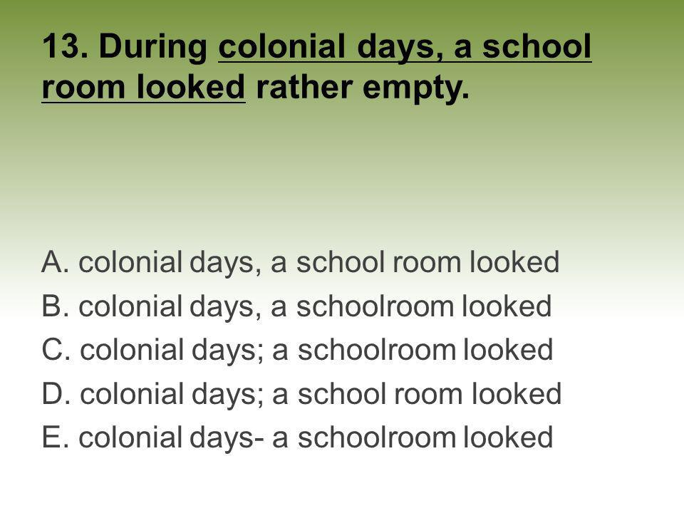 13. During colonial days, a school room looked rather empty. A. colonial days, a school room looked B. colonial days, a schoolroom looked C. colonial