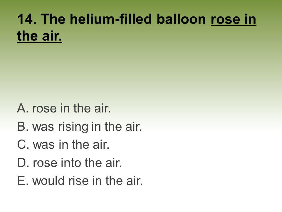 14. The helium-filled balloon rose in the air. A. rose in the air. B. was rising in the air. C. was in the air. D. rose into the air. E. would rise in