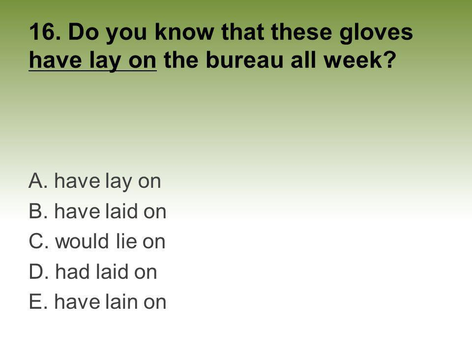 16. Do you know that these gloves have lay on the bureau all week? A. have lay on B. have laid on C. would lie on D. had laid on E. have lain on