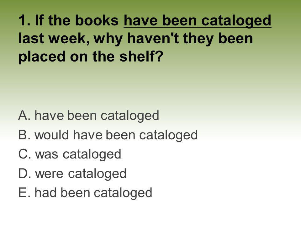 1. If the books have been cataloged last week, why haven't they been placed on the shelf? A. have been cataloged B. would have been cataloged C. was c