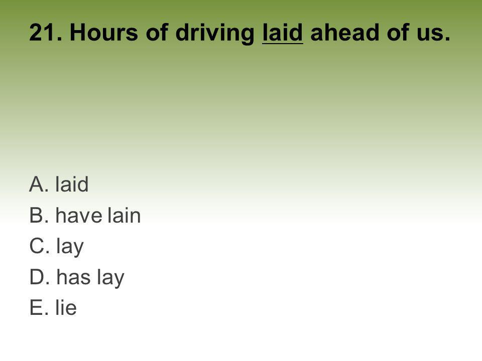 21. Hours of driving laid ahead of us. A. laid B. have lain C. lay D. has lay E. lie