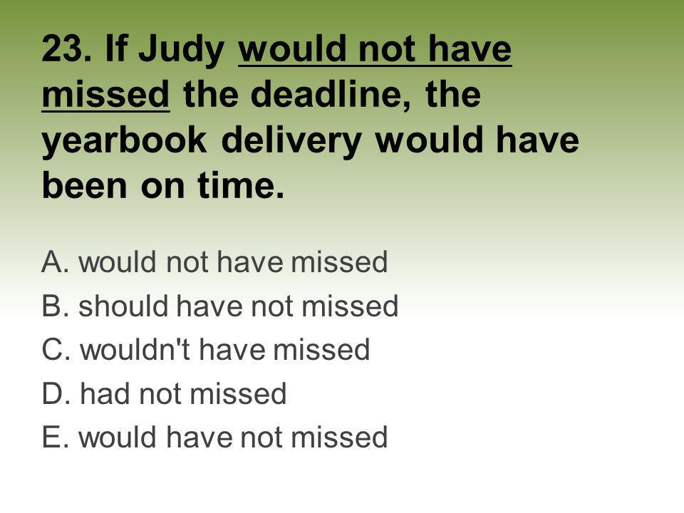 23. If Judy would not have missed the deadline, the yearbook delivery would have been on time. A. would not have missed B. should have not missed C. w