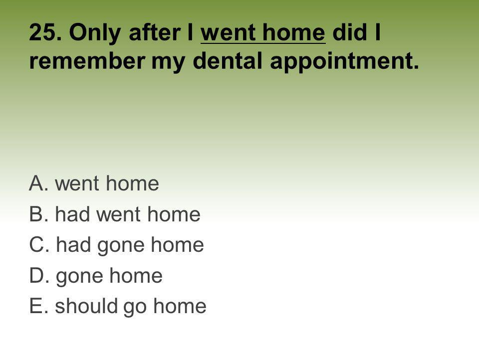 25. Only after I went home did I remember my dental appointment. A. went home B. had went home C. had gone home D. gone home E. should go home