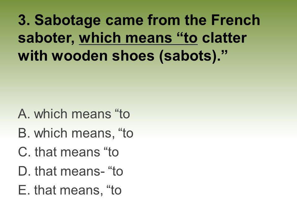 3. Sabotage came from the French saboter, which means to clatter with wooden shoes (sabots). A. which means to B. which means, to C. that means to D.
