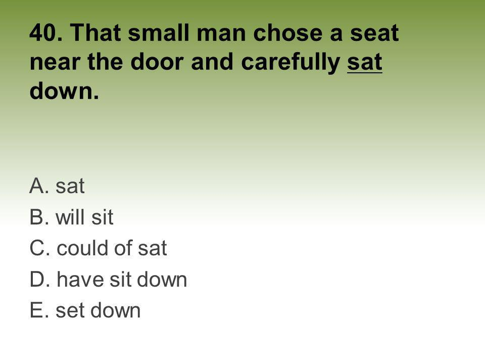 40. That small man chose a seat near the door and carefully sat down. A. sat B. will sit C. could of sat D. have sit down E. set down