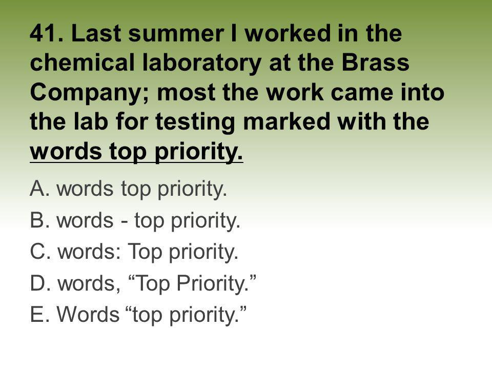 41. Last summer I worked in the chemical laboratory at the Brass Company; most the work came into the lab for testing marked with the words top priori