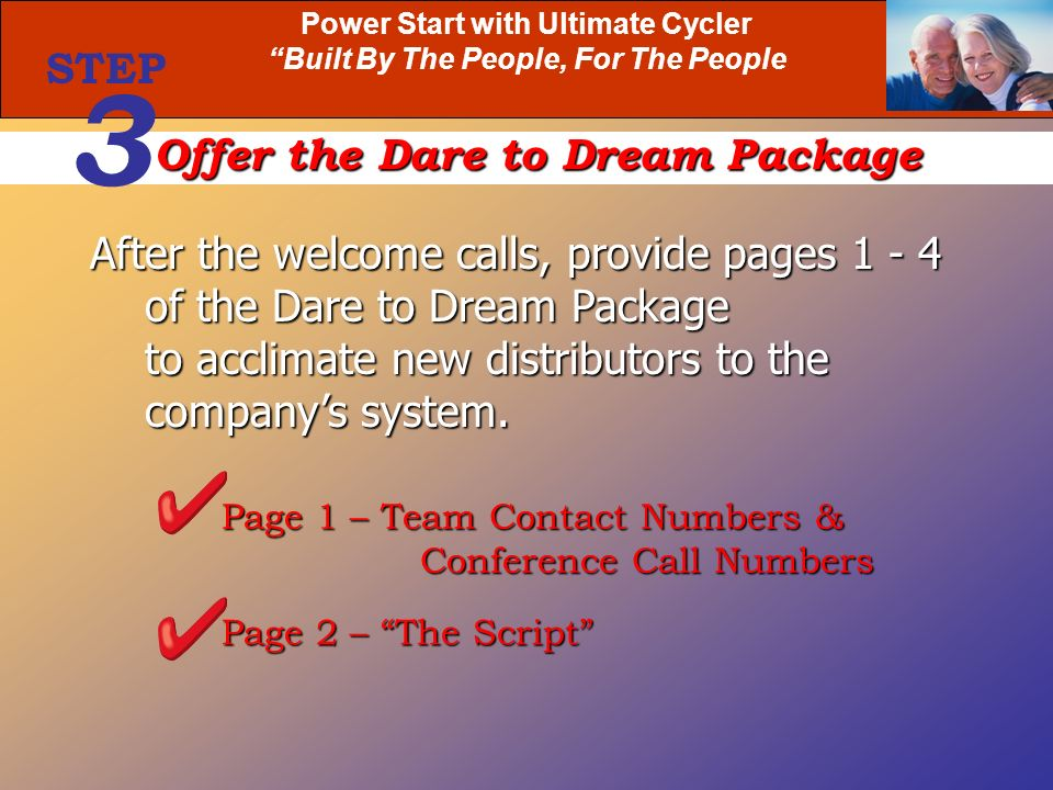 Power Start with Ultimate Cycler Built By The People, For The People After the welcome calls, provide pages 1 - 4 of the Dare to Dream Package of the