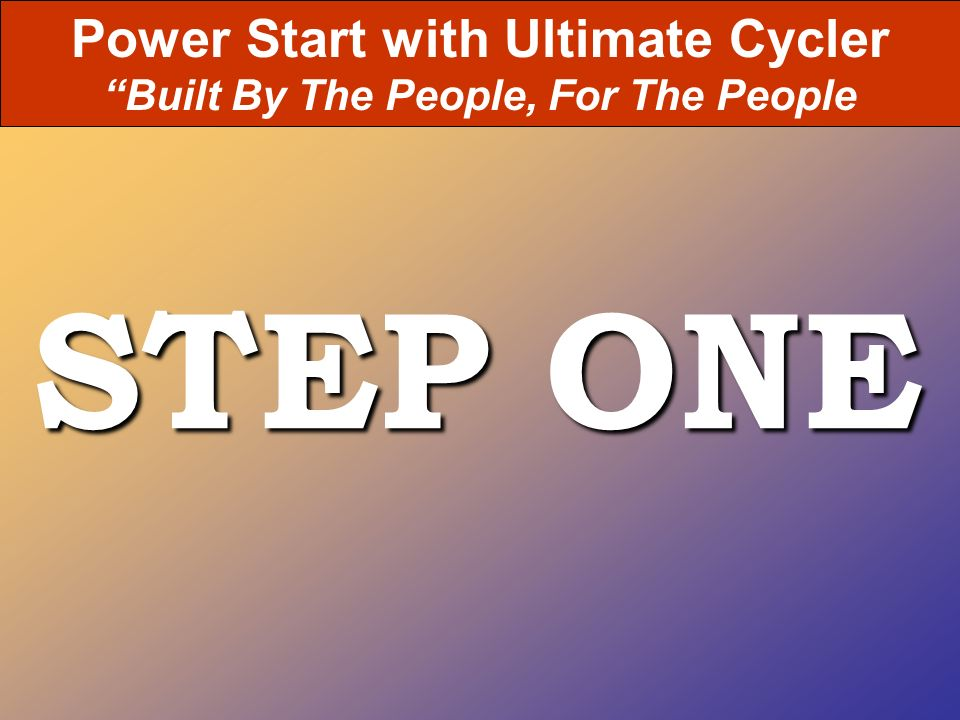 STEP ONE Power Start with Ultimate Cycler Built By The People, For The People