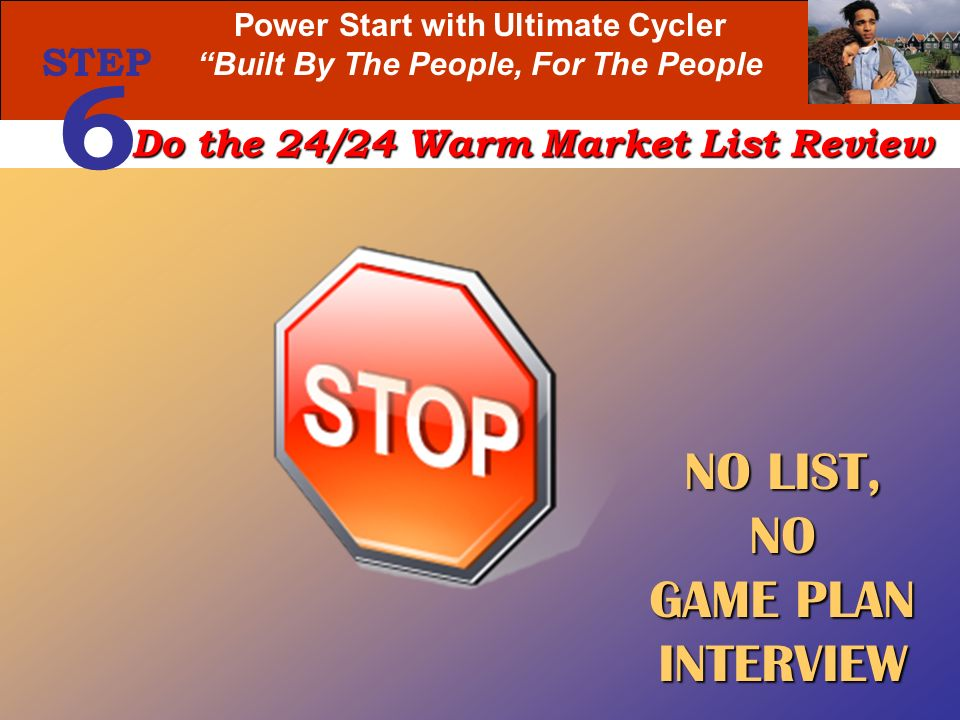 Power Start with Ultimate Cycler Built By The People, For The People STEP 6 Do the 24/24 Warm Market List Review NO LIST, NO GAME PLAN INTERVIEW