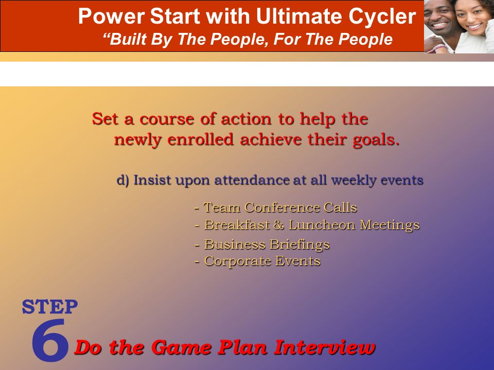Power Start with Ultimate Cycler Built By The People, For The People d) Insist upon attendance at all weekly events Set a course of action to help the
