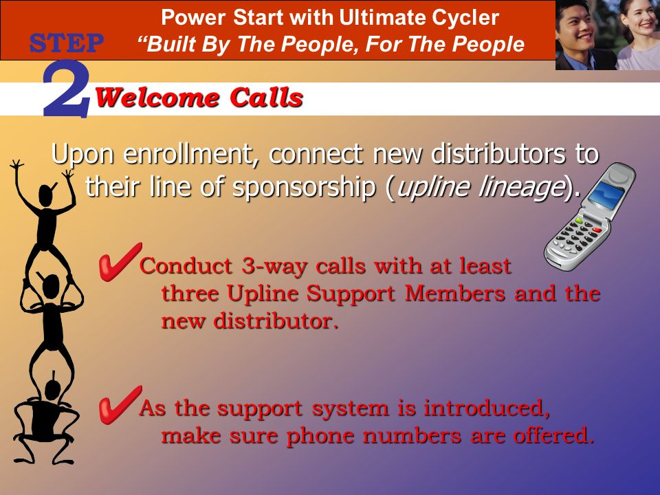 Power Start with Ultimate Cycler Built By The People, For The People Upon enrollment, connect new distributors to their line of sponsorship (upline li