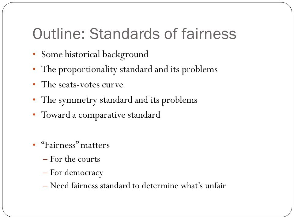 Outline: Standards of fairness Some historical background The proportionality standard and its problems The seats-votes curve The symmetry standard an