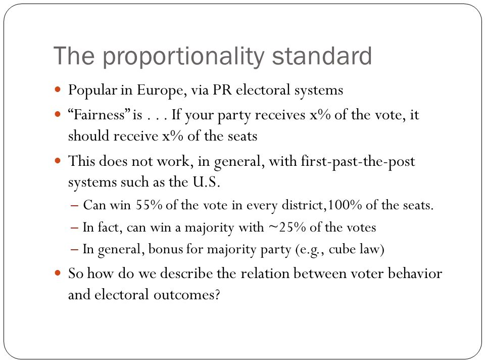 The proportionality standard Popular in Europe, via PR electoral systems Fairness is... If your party receives x% of the vote, it should receive x% of