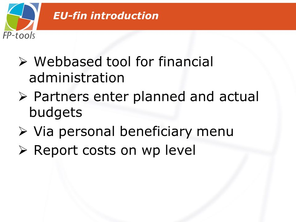 Webbased tool for financial administration Partners enter planned and actual budgets Via personal beneficiary menu Report costs on wp level EU-fin int