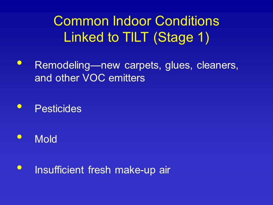 Common Indoor Conditions Linked to TILT (Stage 1) Remodelingnew carpets, glues, cleaners, and other VOC emitters Pesticides Mold Insufficient fresh ma