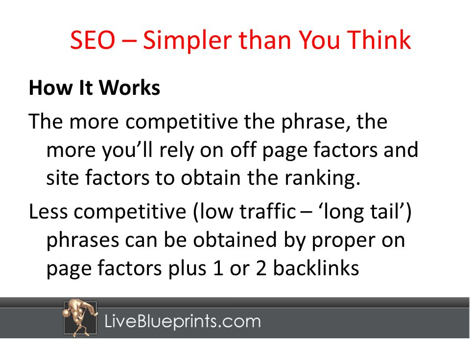 SEO – Simpler than You Think How It Works The more competitive the phrase, the more youll rely on off page factors and site factors to obtain the ranking.