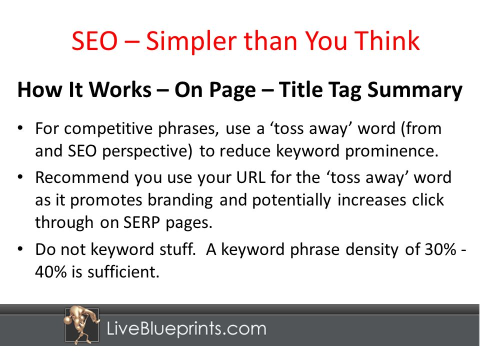 SEO – Simpler than You Think How It Works – On Page – Title Tag Summary For competitive phrases, use a toss away word (from and SEO perspective) to reduce keyword prominence.