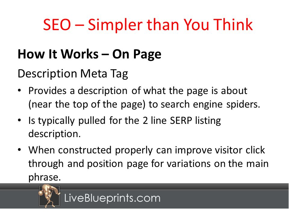 SEO – Simpler than You Think How It Works – On Page Description Meta Tag Provides a description of what the page is about (near the top of the page) to search engine spiders.