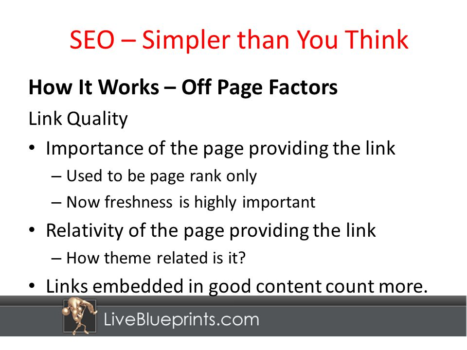 SEO – Simpler than You Think How It Works – Off Page Factors Link Quality Importance of the page providing the link – Used to be page rank only – Now freshness is highly important Relativity of the page providing the link – How theme related is it.