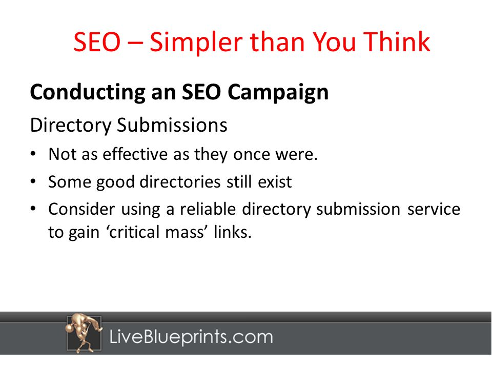 SEO – Simpler than You Think Conducting an SEO Campaign Directory Submissions Not as effective as they once were.