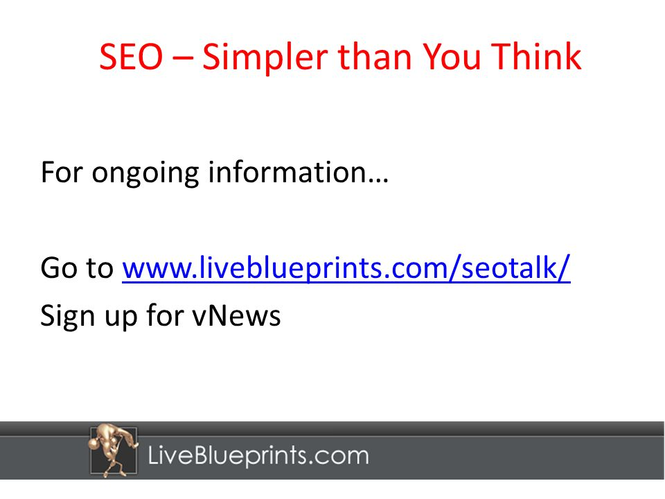 SEO – Simpler than You Think For ongoing information… Go to www.liveblueprints.com/seotalk/www.liveblueprints.com/seotalk/ Sign up for vNews