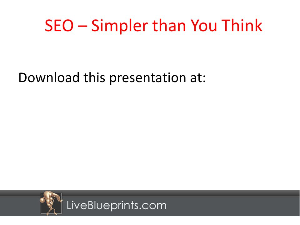 SEO – Simpler than You Think Download this presentation at: