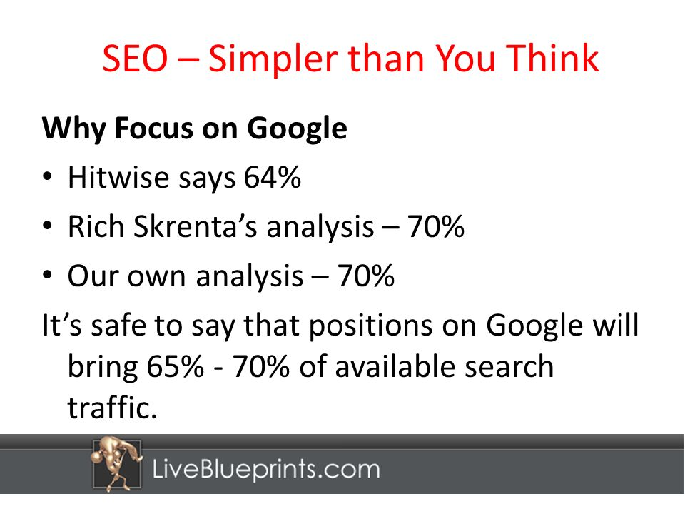 SEO – Simpler than You Think Why Focus on Google Hitwise says 64% Rich Skrentas analysis – 70% Our own analysis – 70% Its safe to say that positions on Google will bring 65% - 70% of available search traffic.
