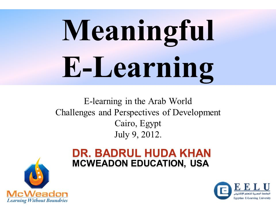DR. BADRUL HUDA KHAN MCWEADON EDUCATION, USA DR. BADRUL HUDA KHAN MCWEADON EDUCATION, USA Meaningful E-Learning E-learning in the Arab World Challenge