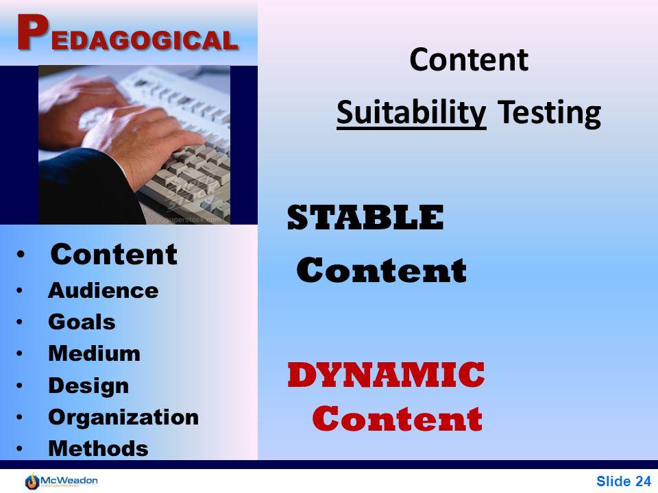 Slide 24 P EDAGOGICAL Content Audience Goals Medium Design Organization Methods Content Suitability Testing STABLE Content DYNAMIC Content