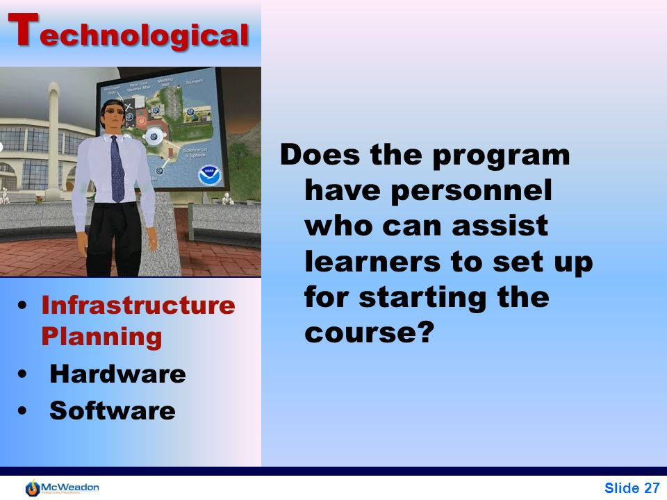 Slide 27 T echnological Infrastructure Planning Hardware Software Does the program have personnel who can assist learners to set up for starting the c