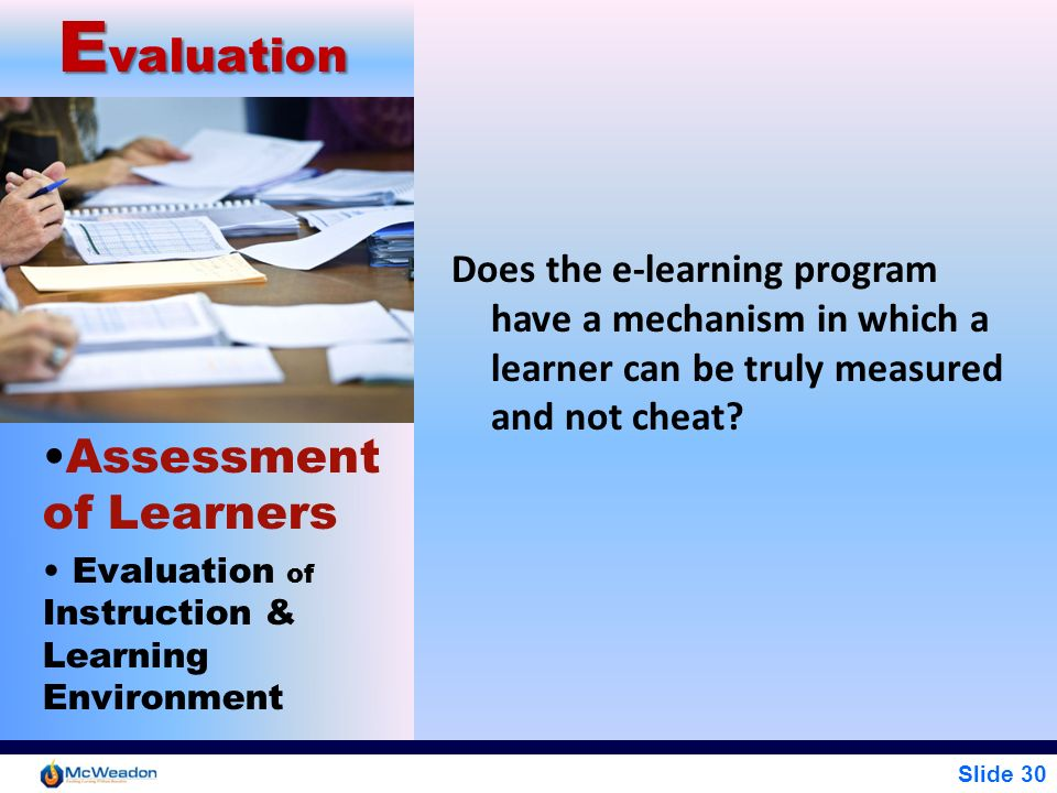Slide 30 E valuation Assessment of Learners Evaluation of Instruction & Learning Environment Does the e-learning program have a mechanism in which a l