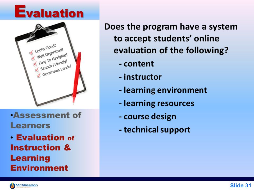 Slide 31 E valuation Assessment of Learners Evaluation of Instruction & Learning Environment Does the program have a system to accept students online
