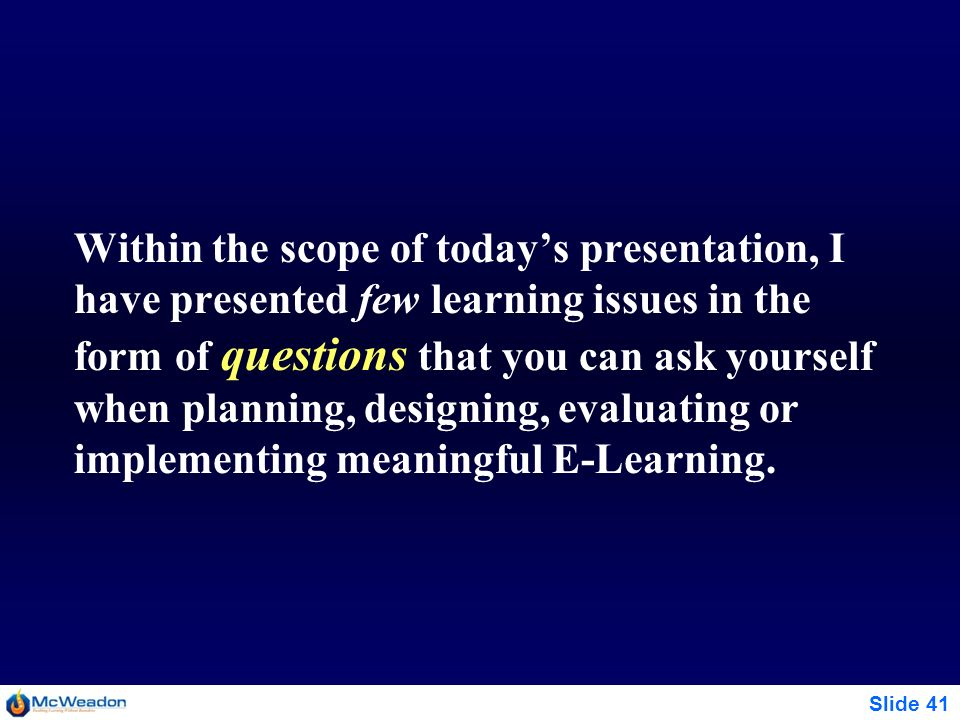 Slide 41 Within the scope of todays presentation, I have presented few learning issues in the form of questions that you can ask yourself when plannin