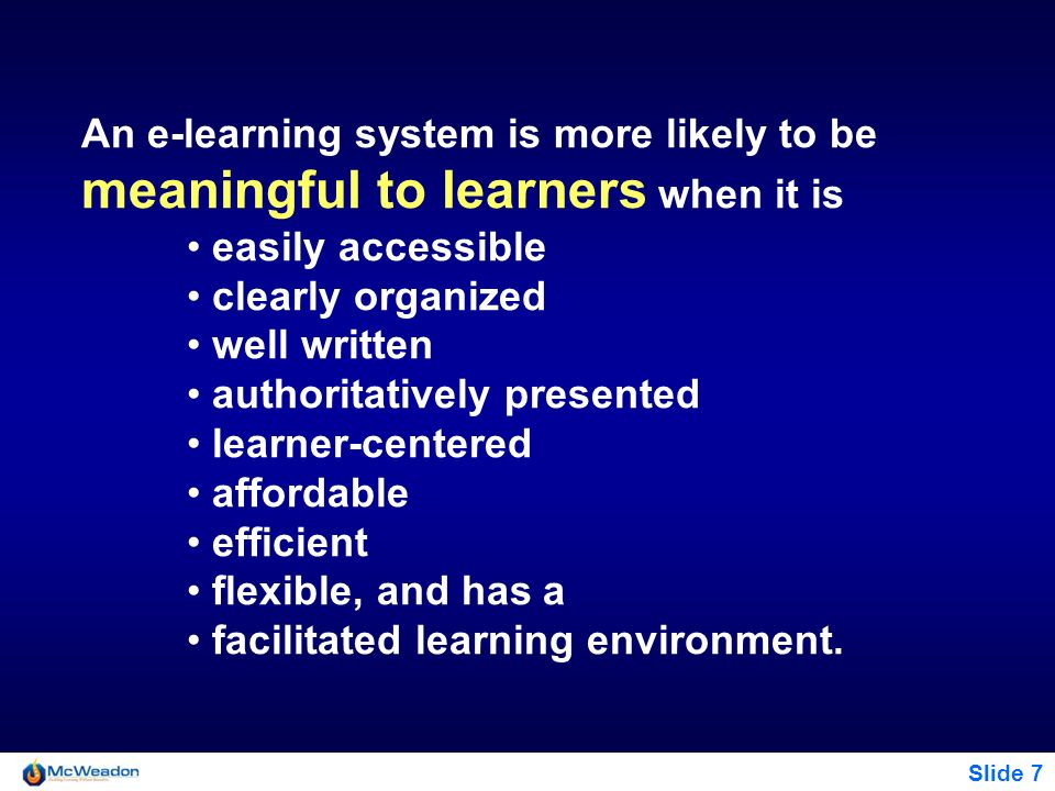 Slide 7 An e-learning system is more likely to be meaningful to learners when it is easily accessible clearly organized well written authoritatively p