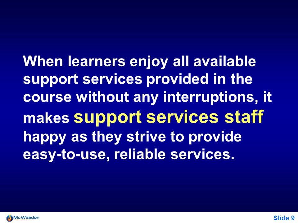 Slide 9 When learners enjoy all available support services provided in the course without any interruptions, it makes support services staff happy as