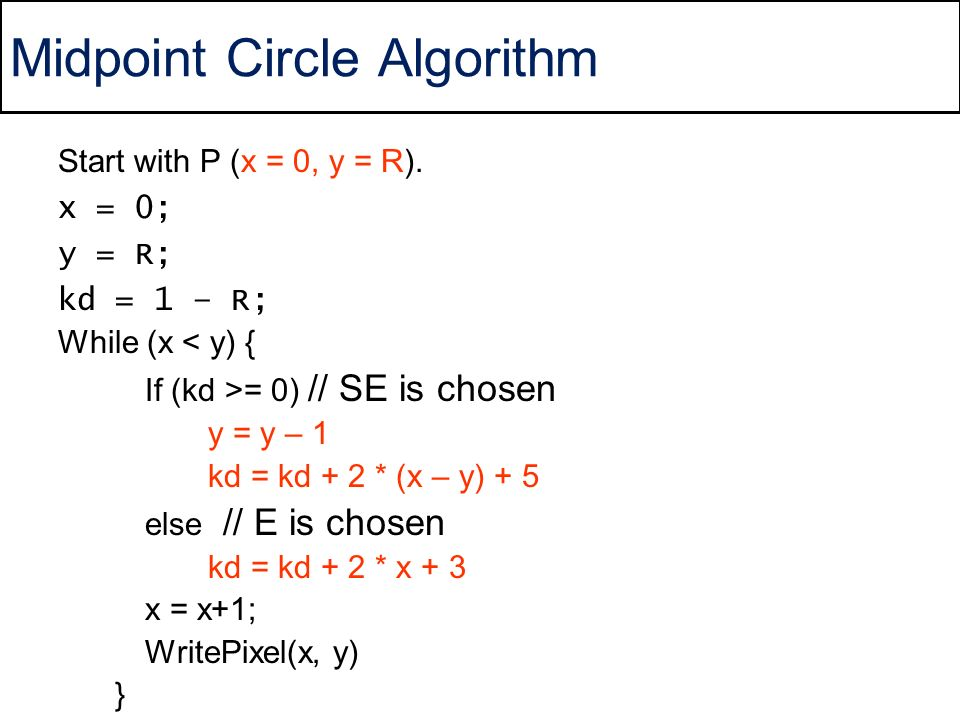 Midpoint Circle Algorithm Start with P (x = 0, y = R). x = 0; y = R; kd = 1 – R; While (x < y) { If (kd >= 0) // SE is chosen y = y – 1 kd = kd + 2 *